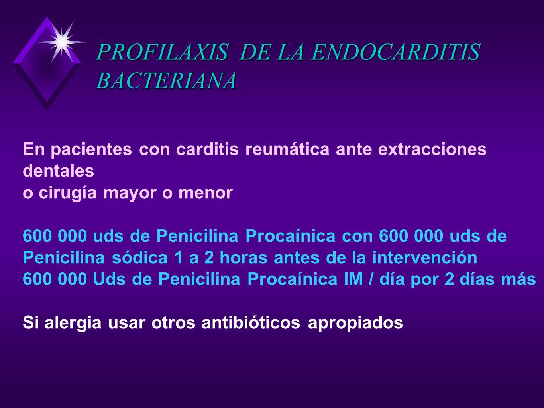 PROFILAXIS DE LA ENDOCARDITIS BACTERIANA En pacientes con carditis reumática ante extracciones dentales o cirugía mayor o menor 600 000 uds de Penicil