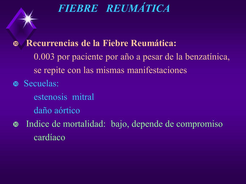 Recurrencias de la Fiebre Reumática: 0.003 por paciente por año a pesar de la benzatínica, se repite con las mismas manifestaciones Secuelas: estenosi