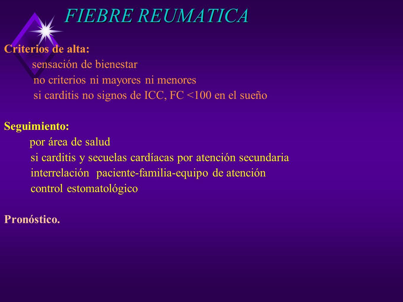 FIEBRE REUMATICA Criterios de alta: sensación de bienestar no criterios ni mayores ni menores si carditis no signos de ICC, FC <100 en el sueño Seguim