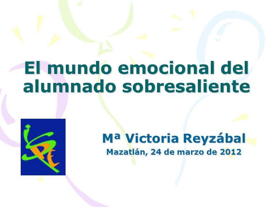 El mundo emocional del alumnado sobresaliente Mª Victoria Reyzábal Mazatlán, 24 de marzo de 2012