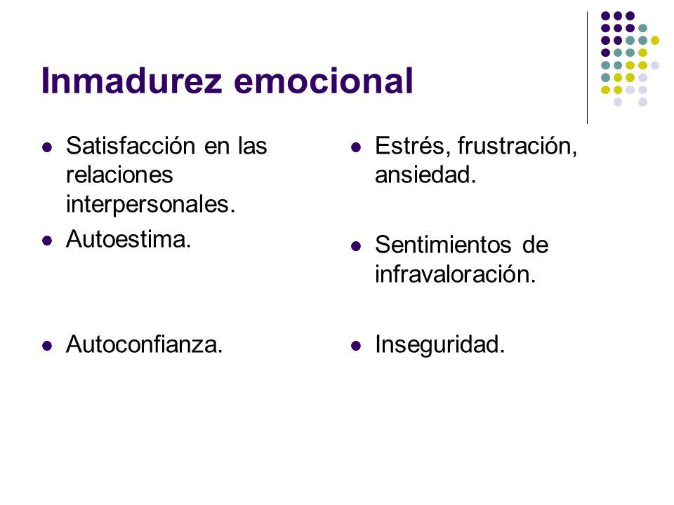 Inmadurez emocional Satisfacción en las relaciones interpersonales. Autoestima. Autoconfianza. Estrés, frustración, ansiedad. Sentimientos de infraval