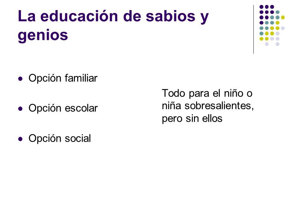 La educación de sabios y genios Opción familiar Opción escolar Opción social Todo para el niño o niña sobresalientes, pero sin ellos