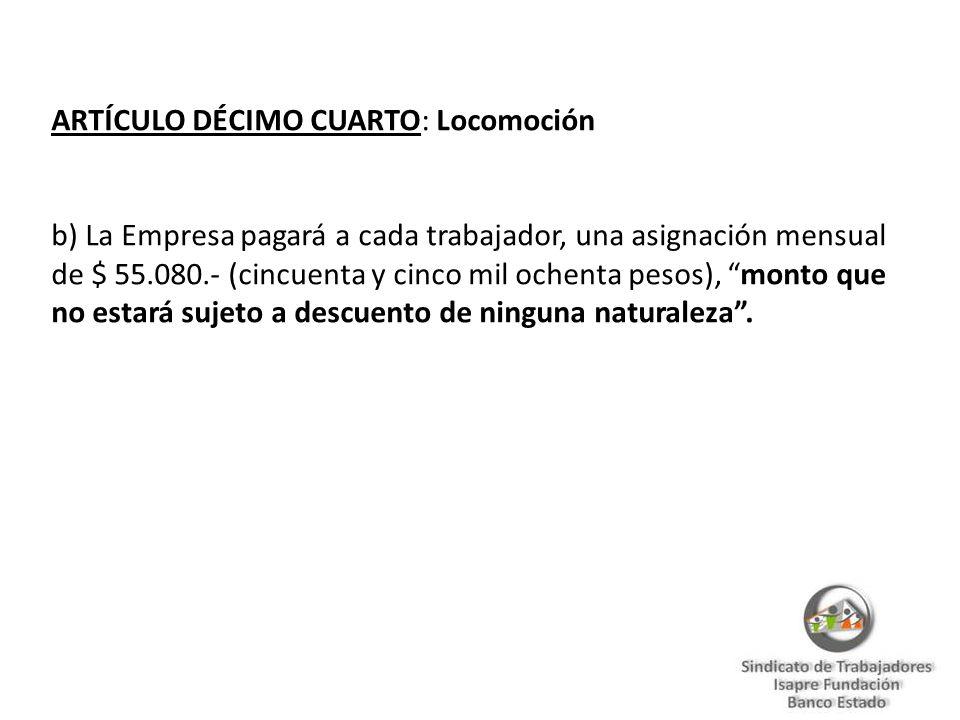 ARTÍCULO DÉCIMO CUARTO: Locomoción b) La Empresa pagará a cada trabajador, una asignación mensual de $ 55.080.- (cincuenta y cinco mil ochenta pesos), monto que no estará sujeto a descuento de ninguna naturaleza.