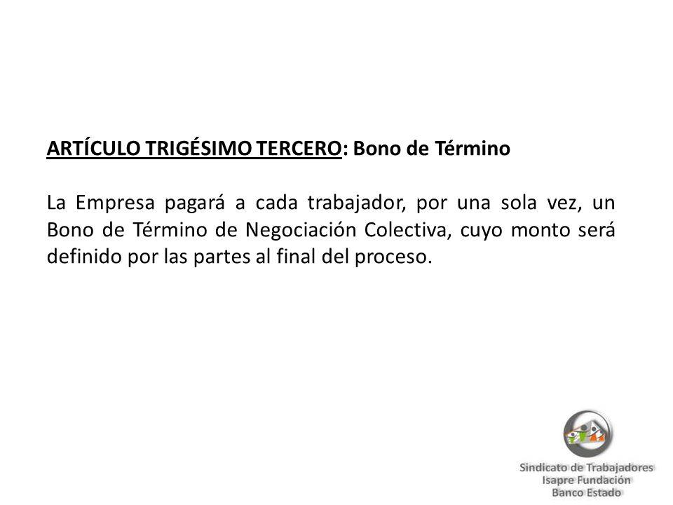 ARTÍCULO TRIGÉSIMO TERCERO: Bono de Término La Empresa pagará a cada trabajador, por una sola vez, un Bono de Término de Negociación Colectiva, cuyo monto será definido por las partes al final del proceso.