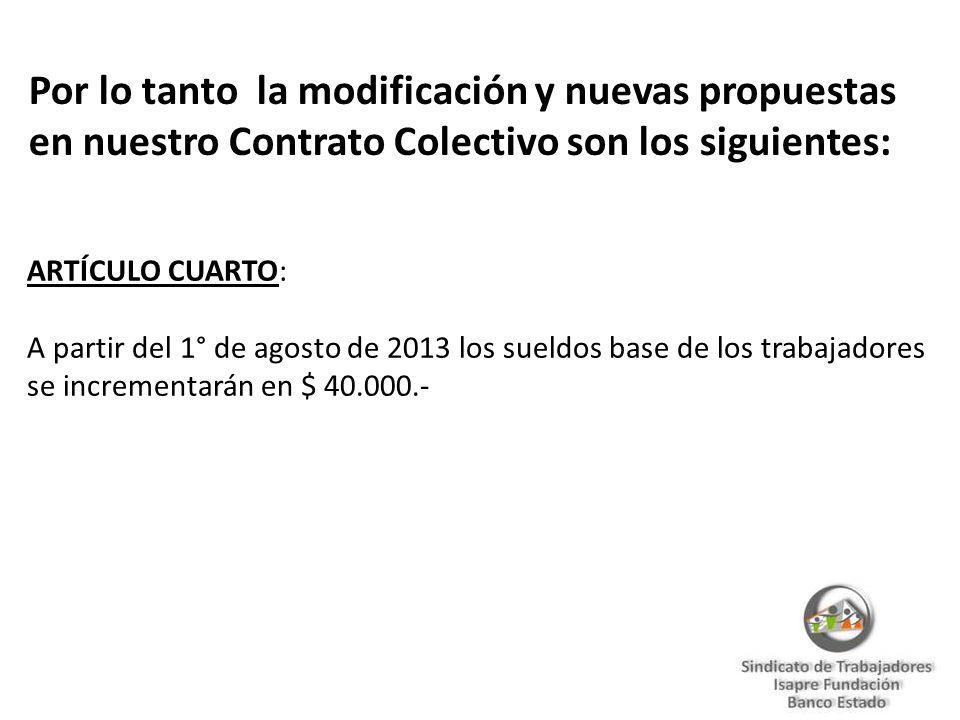 Por lo tanto la modificación y nuevas propuestas en nuestro Contrato Colectivo son los siguientes: ARTÍCULO CUARTO: A partir del 1° de agosto de 2013 los sueldos base de los trabajadores se incrementarán en $ 40.000.-