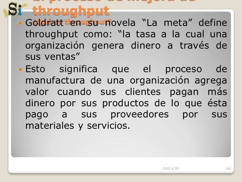 El proceso de mejora de throughput ¿Qué es throughput? Goldratt en su novela La meta define throughput como: la tasa a la cual una organización genera