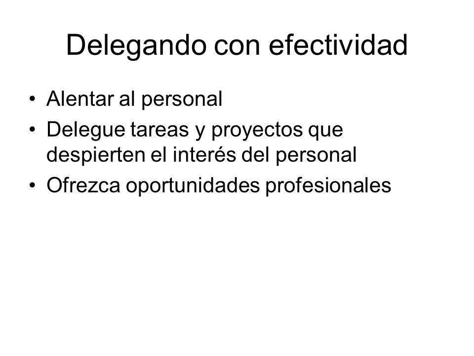 Delegando con efectividad Alentar al personal Delegue tareas y proyectos que despierten el interés del personal Ofrezca oportunidades profesionales