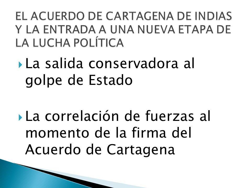 La salida conservadora al golpe de Estado La correlación de fuerzas al momento de la firma del Acuerdo de Cartagena
