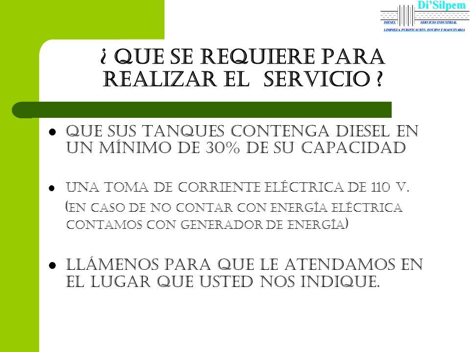¿ Que se requiere para REALIZAR el servicio ? Que sus tanques contenga diesel en Un mínimo de 30% de su capacidad Una toma de corriente eléctrica de 1