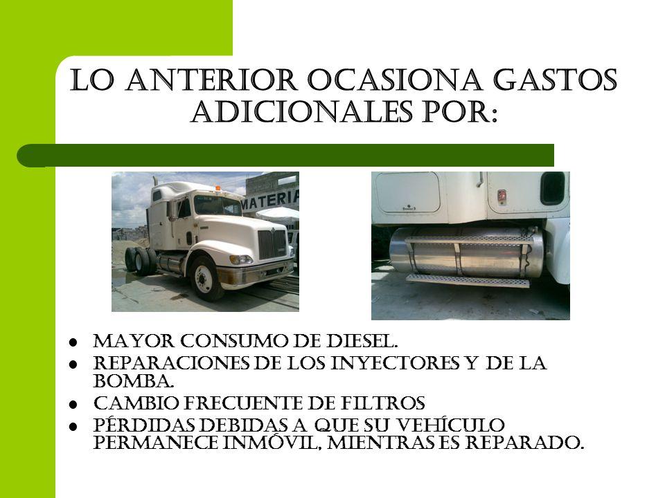 Lo anterior ocasiona gastos adicionales por: Mayor consumo de diesel. Reparaciones de los inyectores y de la bomba. Cambio frecuente de filtros Pérdid