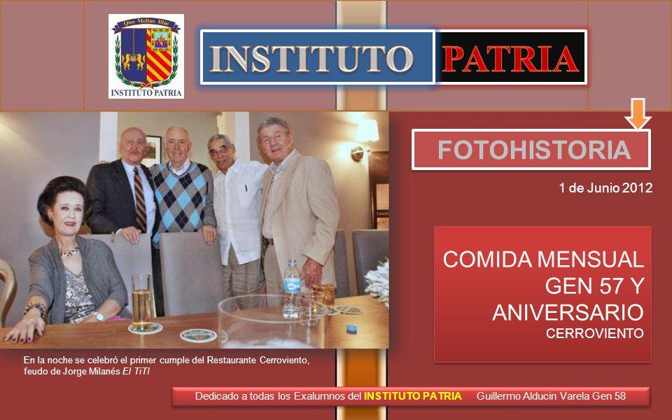 FOTOHISTORIA 1 de Junio 2012 En la noche se celebró el primer cumple del Restaurante Cerroviento, feudo de Jorge Milanés El TiTI COMIDA MENSUAL GEN 57 Y ANIVERSARIO CERROVIENTO COMIDA MENSUAL GEN 57 Y ANIVERSARIO CERROVIENTO Dedicado a todas los Exalumnos del INSTITUTO PATRIA Guillermo Alducin Varela Gen 58