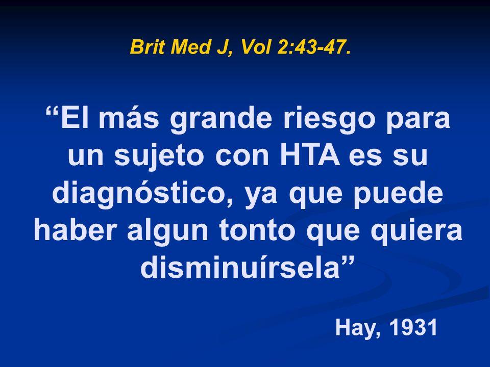 El más grande riesgo para un sujeto con HTA es su diagnóstico, ya que puede haber algun tonto que quiera disminuírsela Brit Med J, Vol 2:43-47. Hay, 1