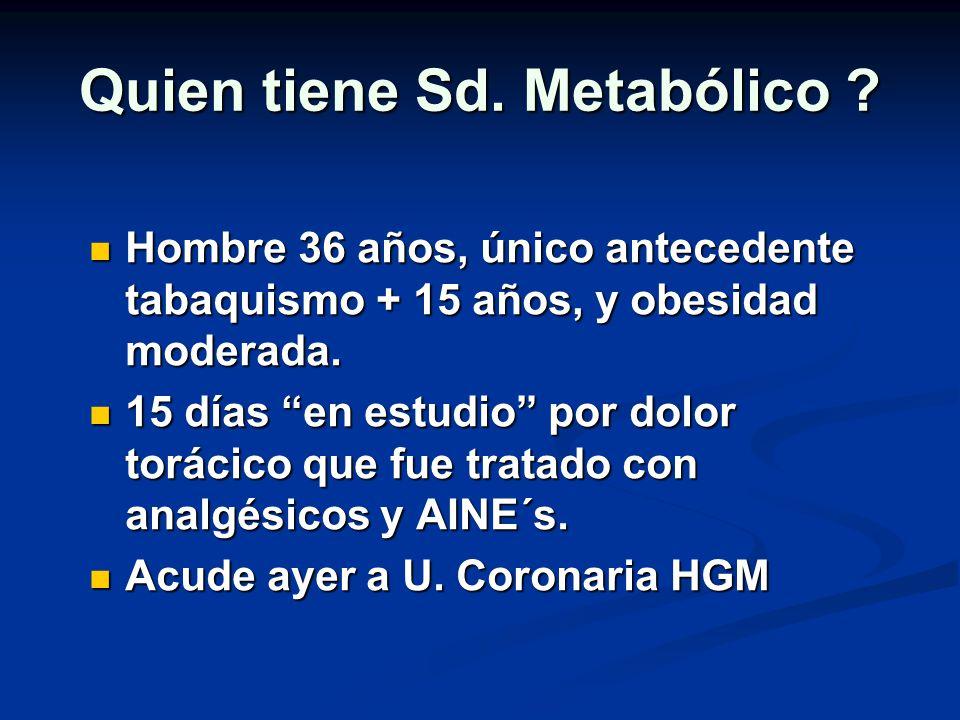 Quien tiene Sd. Metabólico ? Hombre 36 años, único antecedente tabaquismo + 15 años, y obesidad moderada. Hombre 36 años, único antecedente tabaquismo