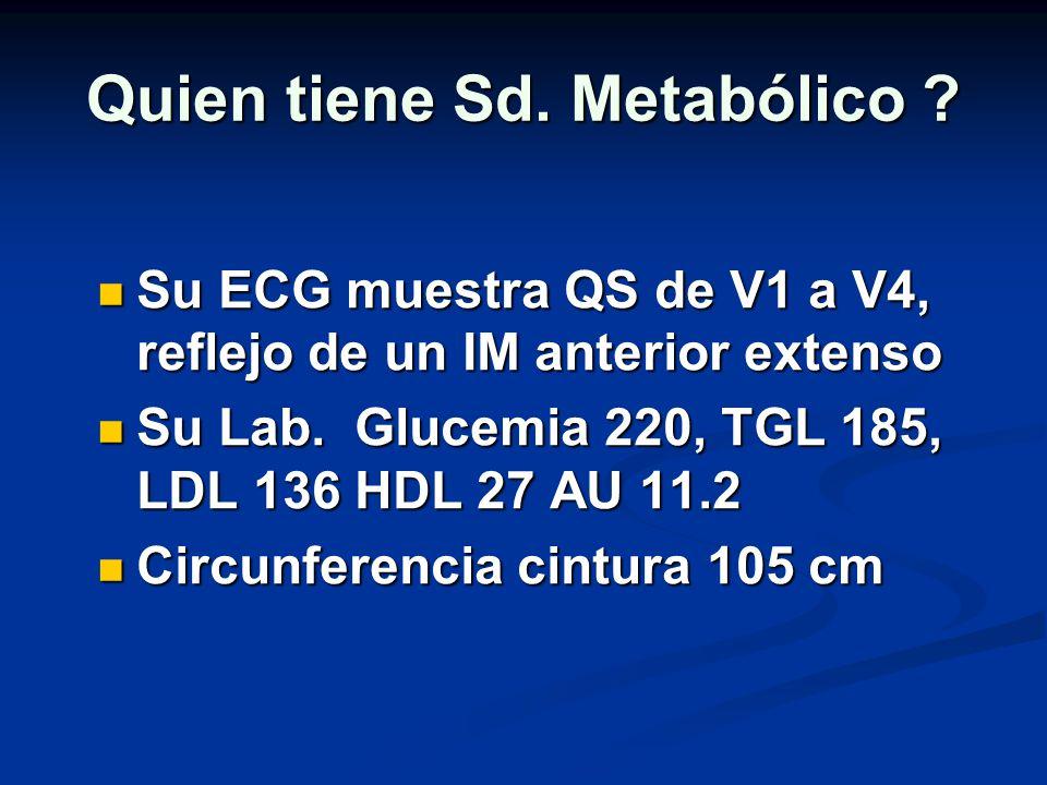 Quien tiene Sd. Metabólico ? Su ECG muestra QS de V1 a V4, reflejo de un IM anterior extenso Su ECG muestra QS de V1 a V4, reflejo de un IM anterior e