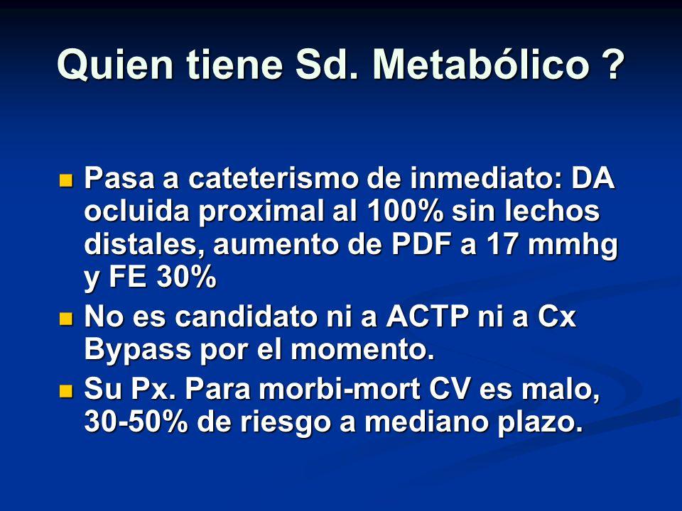 Quien tiene Sd. Metabólico ? Pasa a cateterismo de inmediato: DA ocluida proximal al 100% sin lechos distales, aumento de PDF a 17 mmhg y FE 30% Pasa