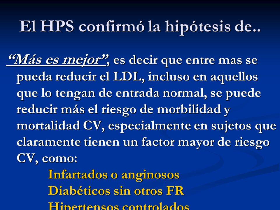 El HPS confirmó la hipótesis de.. Más es mejor, es decir que entre mas se pueda reducir el LDL, incluso en aquellos que lo tengan de entrada normal, s