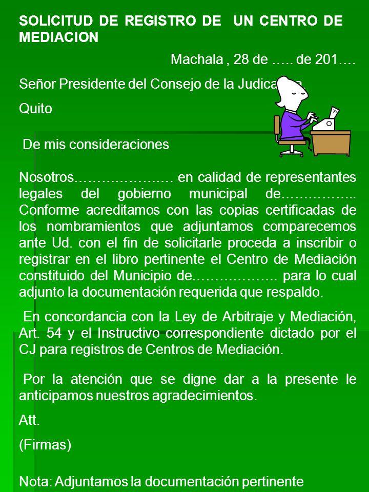 SOLICITUD DE REGISTRO DE UN CENTRO DE MEDIACION Machala, 28 de ….. de 201…. Señor Presidente del Consejo de la Judicatura. Quito De mis consideracione