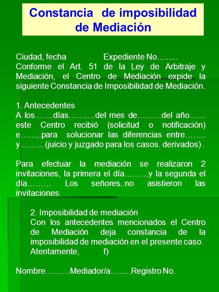 Constancia de imposibilidad de Mediación Ciudad, fecha Expediente No......... Conforme el Art. 51 de la Ley de Arbitraje y Mediación, el Centro de Med