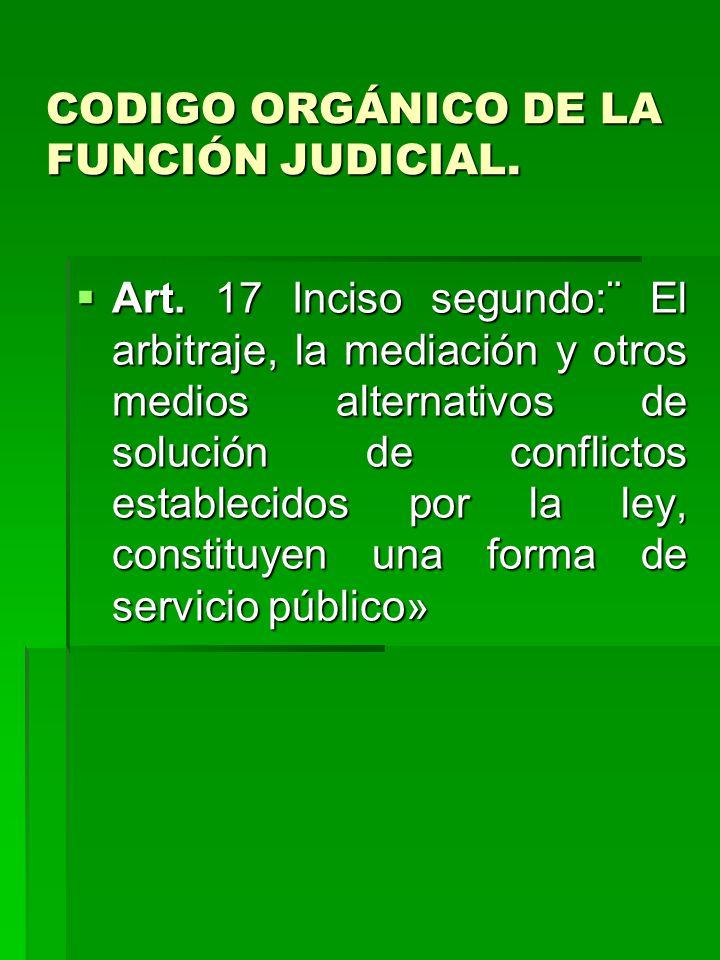 CODIGO ORGÁNICO DE LA FUNCIÓN JUDICIAL. Art. 17 Inciso segundo:¨ El arbitraje, la mediación y otros medios alternativos de solución de conflictos esta
