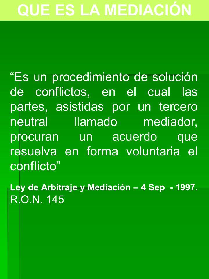 QUE ES LA MEDIACIÓN Es un procedimiento de solución de conflictos, en el cual las partes, asistidas por un tercero neutral llamado mediador, procuran