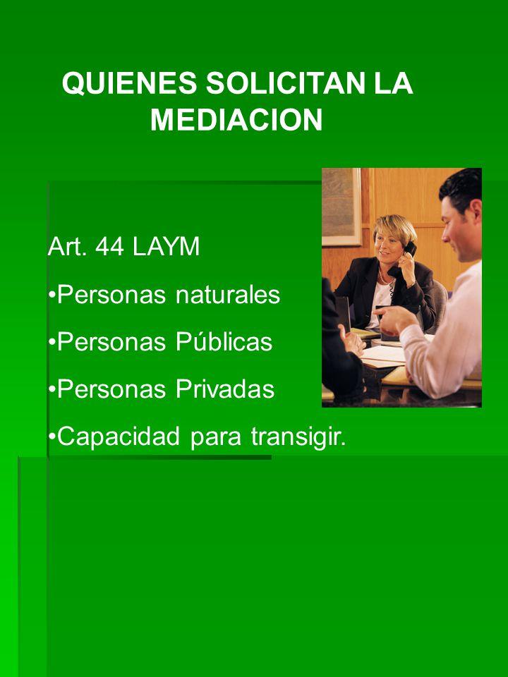 QUIENES SOLICITAN LA MEDIACION Art. 44 LAYM Personas naturales Personas Públicas Personas Privadas Capacidad para transigir.