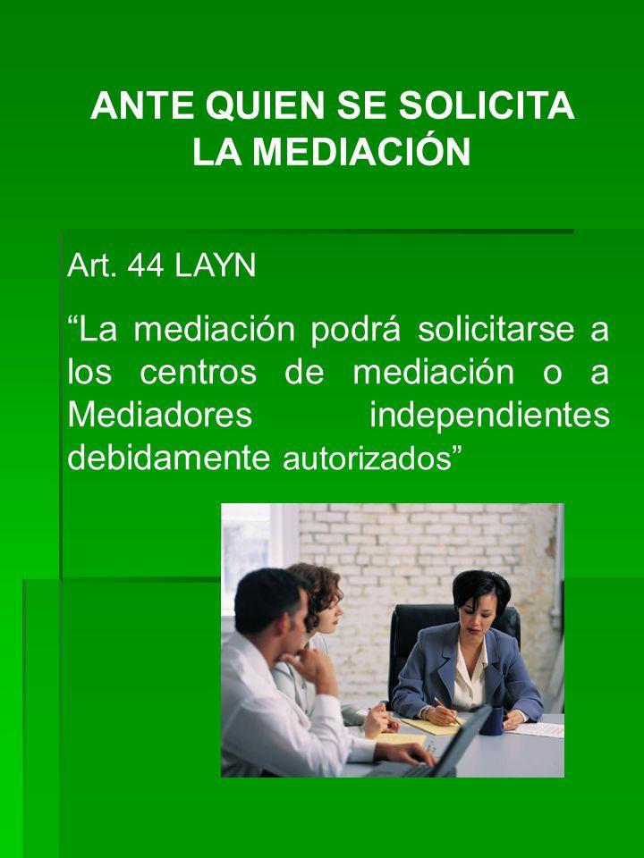 ANTE QUIEN SE SOLICITA LA MEDIACIÓN Art. 44 LAYN La mediación podrá solicitarse a los centros de mediación o a Mediadores independientes debidamente a