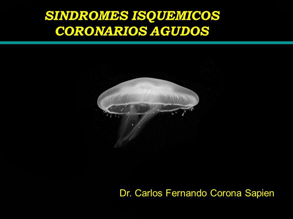 SINDROMES ISQUEMICOS CORONARIOS AGUDOS Dr. Carlos Fernando Corona Sapien