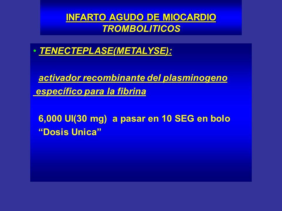 TENECTEPLASE(METALYSE): activador recombinante del plasminogeno específico para la fibrina 6,000 UI(30 mg) a pasar en 10 SEG en bolo Dosis Unica INFAR