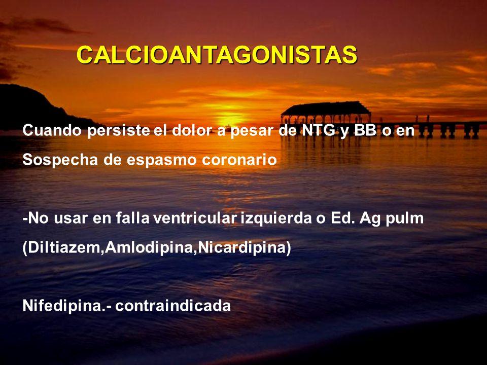 Cuando persiste el dolor a pesar de NTG y BB o en Sospecha de espasmo coronario -No usar en falla ventricular izquierda o Ed. Ag pulm (Diltiazem,Amlod