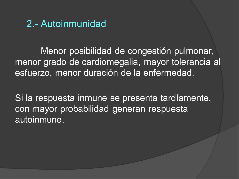 2.- Autoinmunidad Menor posibilidad de congestión pulmonar, menor grado de cardiomegalia, mayor tolerancia al esfuerzo, menor duración de la enfermedad.