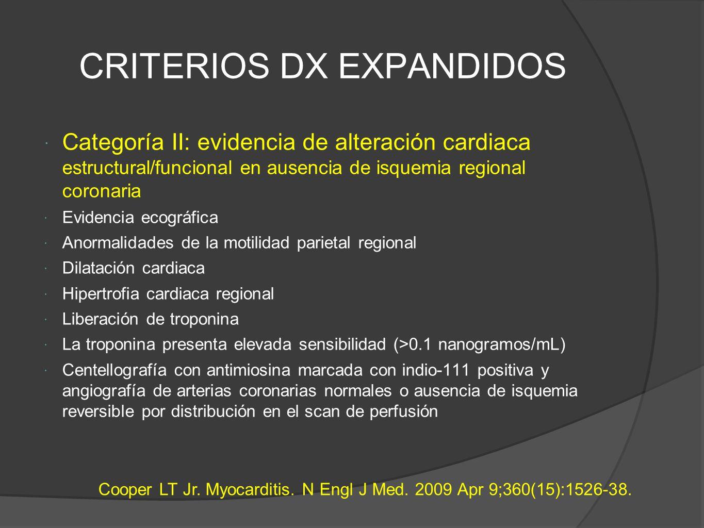 CRITERIOS DX EXPANDIDOS Categoría II: evidencia de alteración cardiaca estructural/funcional en ausencia de isquemia regional coronaria Evidencia ecográfica Anormalidades de la motilidad parietal regional Dilatación cardiaca Hipertrofia cardiaca regional Liberación de troponina La troponina presenta elevada sensibilidad (>0.1 nanogramos/mL) Centellografía con antimiosina marcada con indio-111 positiva y angiografía de arterias coronarias normales o ausencia de isquemia reversible por distribución en el scan de perfusión Cooper LT Jr.