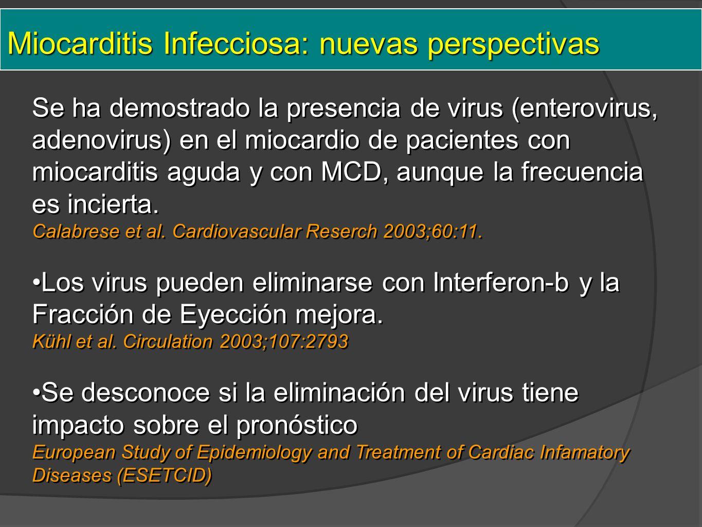Miocarditis Infecciosa: nuevas perspectivas Se ha demostrado la presencia de virus (enterovirus, adenovirus) en el miocardio de pacientes con miocarditis aguda y con MCD, aunque la frecuencia es incierta.
