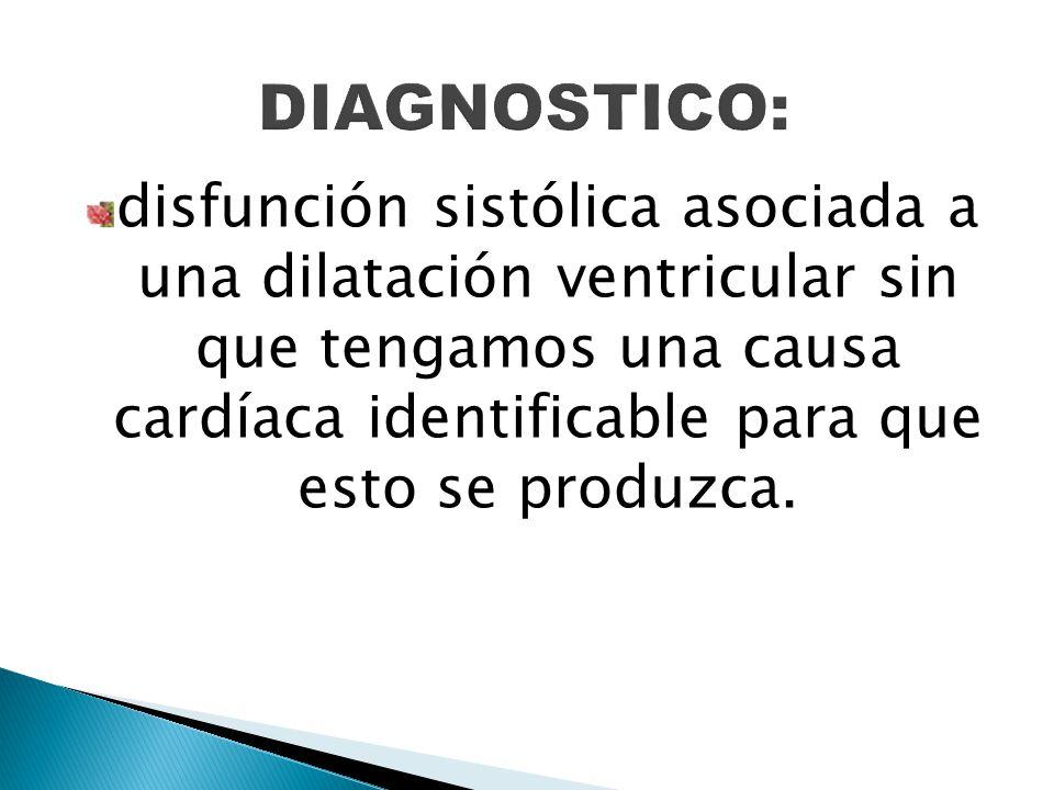 disfunción sistólica asociada a una dilatación ventricular sin que tengamos una causa cardíaca identificable para que esto se produzca.