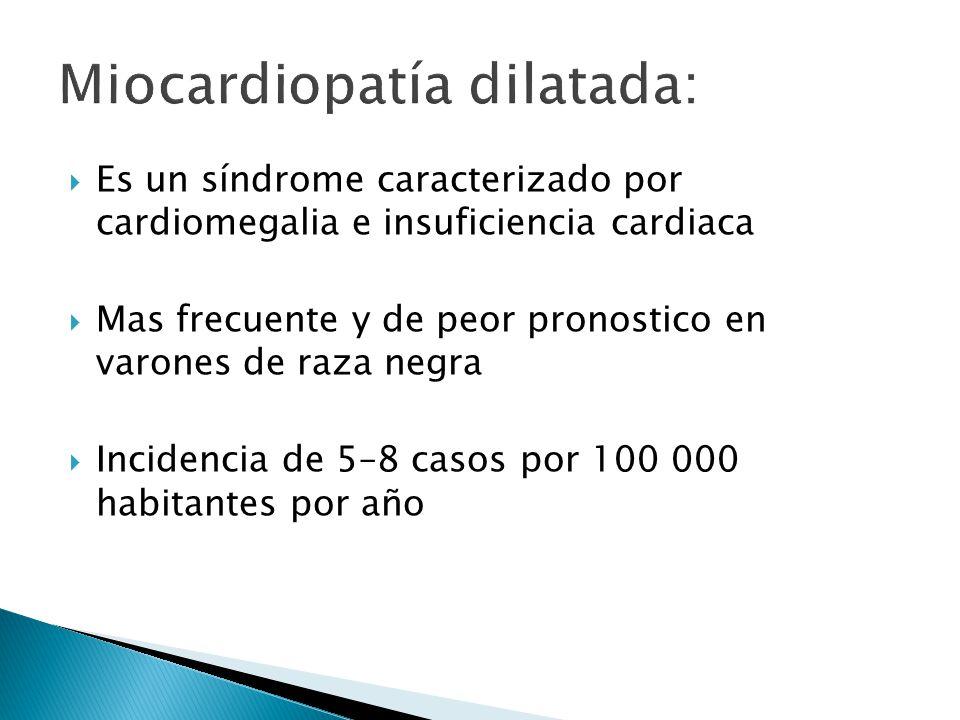 Es un síndrome caracterizado por cardiomegalia e insuficiencia cardiaca Mas frecuente y de peor pronostico en varones de raza negra Incidencia de 5–8 casos por 100 000 habitantes por año