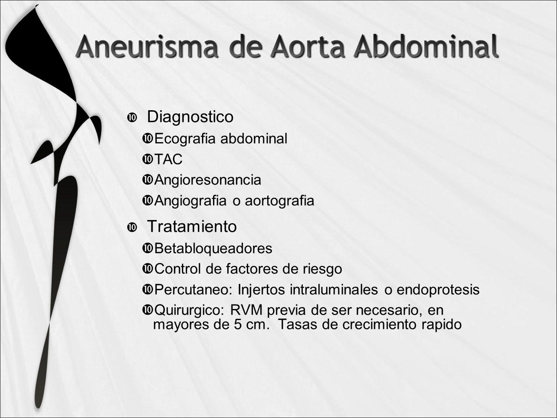 Diagnostico Ecografia abdominal TAC Angioresonancia Angiografia o aortografia Tratamiento Betabloqueadores Control de factores de riesgo Percutaneo: Injertos intraluminales o endoprotesis Quirurgico: RVM previa de ser necesario, en mayores de 5 cm.