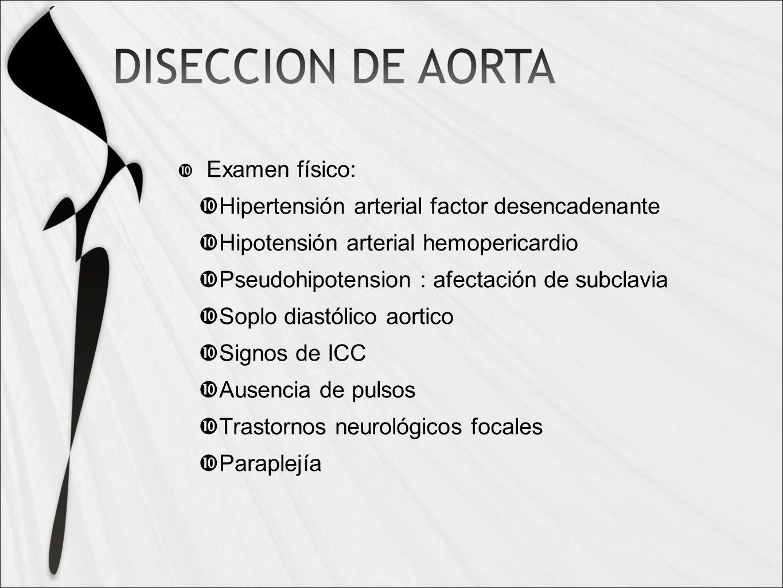 Examen físico: Hipertensión arterial factor desencadenante Hipotensión arterial hemopericardio Pseudohipotension : afectación de subclavia Soplo diastólico aortico Signos de ICC Ausencia de pulsos Trastornos neurológicos focales Paraplejía