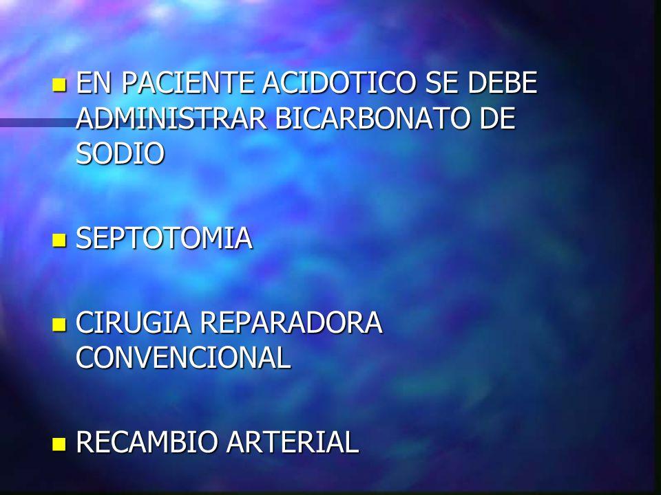 n EN PACIENTE ACIDOTICO SE DEBE ADMINISTRAR BICARBONATO DE SODIO n SEPTOTOMIA n CIRUGIA REPARADORA CONVENCIONAL n RECAMBIO ARTERIAL