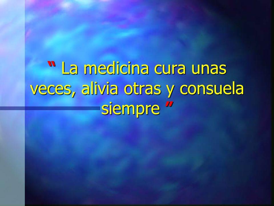 La medicina cura unas veces, alivia otras y consuela siempre La medicina cura unas veces, alivia otras y consuela siempre