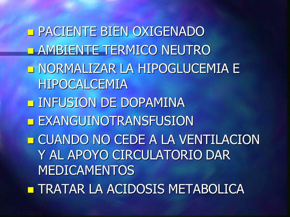 n PACIENTE BIEN OXIGENADO n AMBIENTE TERMICO NEUTRO n NORMALIZAR LA HIPOGLUCEMIA E HIPOCALCEMIA n INFUSION DE DOPAMINA n EXANGUINOTRANSFUSION n CUANDO