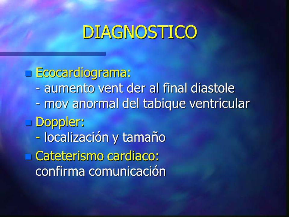 DIAGNOSTICO n Ecocardiograma: - aumento vent der al final diastole - mov anormal del tabique ventricular n Doppler: - localización y tamaño n Cateteri