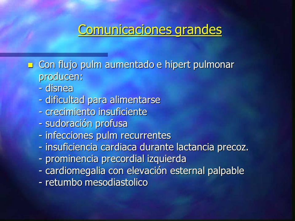 Comunicaciones grandes n Con flujo pulm aumentado e hipert pulmonar producen: - disnea - dificultad para alimentarse - crecimiento insuficiente - sudo