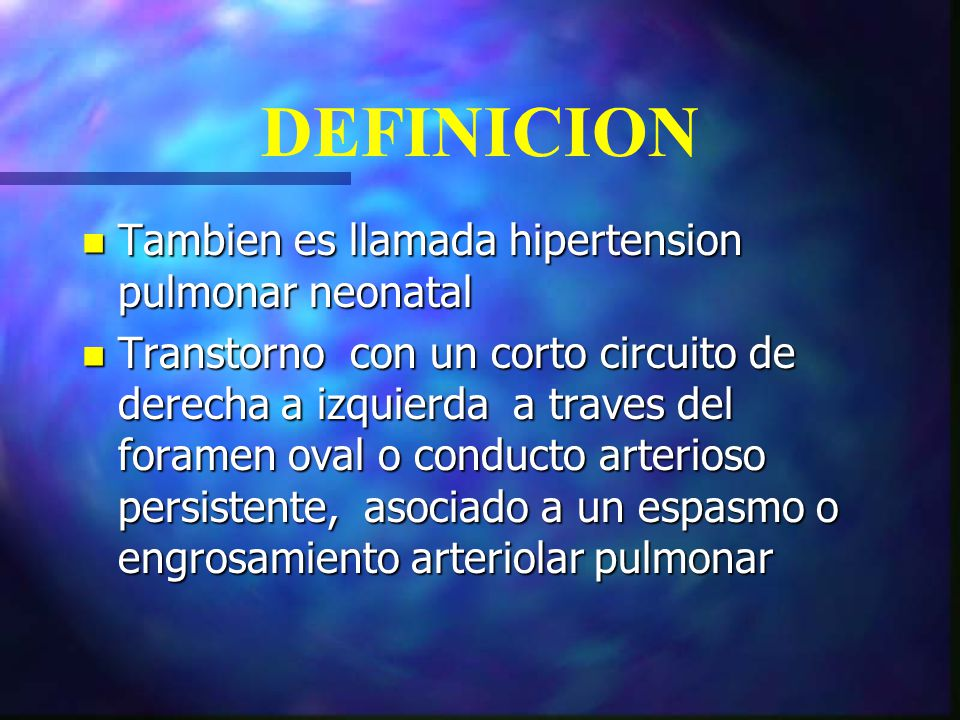 n Tambien es llamada hipertension pulmonar neonatal n Transtorno con un corto circuito de derecha a izquierda a traves del foramen oval o conducto art