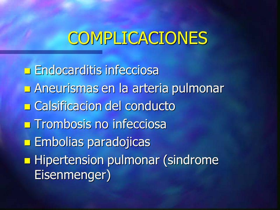 COMPLICACIONES n Endocarditis infecciosa n Aneurismas en la arteria pulmonar n Calsificacion del conducto n Trombosis no infecciosa n Embolias paradoj
