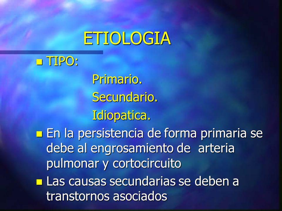 ETIOLOGIA n TIPO: Primario.Secundario.Idiopatica. n En la persistencia de forma primaria se debe al engrosamiento de arteria pulmonar y cortocircuito