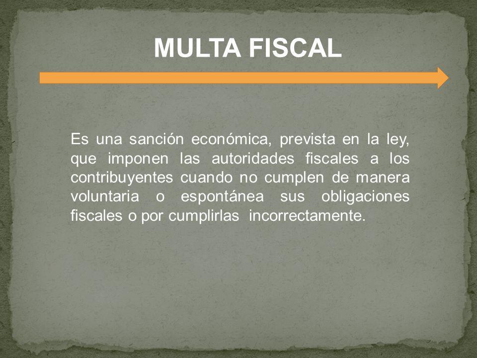 MULTA FISCAL Es una sanción económica, prevista en la ley, que imponen las autoridades scales a los contribuyentes cuando no cumplen de manera volunta