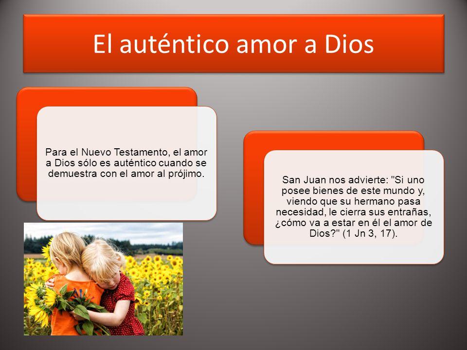 El auténtico amor a Dios Para el Nuevo Testamento, el amor a Dios sólo es auténtico cuando se demuestra con el amor al prójimo.