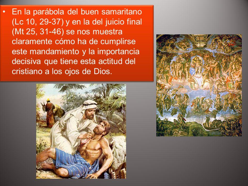 En la parábola del buen samaritano (Lc 10, 29-37) y en la del juicio final (Mt 25, 31-46) se nos muestra claramente cómo ha de cumplirse este mandamie
