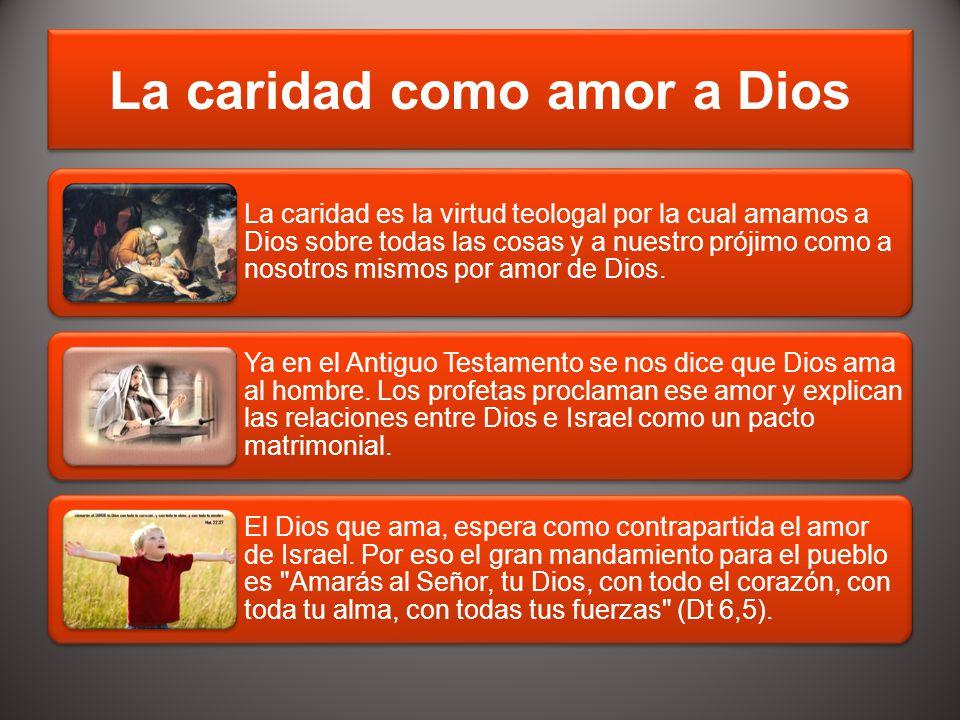 La caridad como amor a Dios La caridad es la virtud teologal por la cual amamos a Dios sobre todas las cosas y a nuestro prójimo como a nosotros mismo