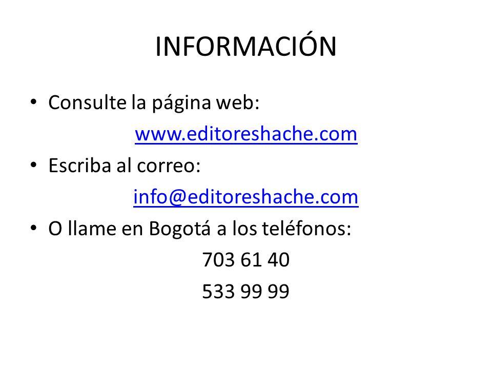 INFORMACIÓN Consulte la página web: www.editoreshache.com Escriba al correo: info@editoreshache.com O llame en Bogotá a los teléfonos: 703 61 40 533 99 99