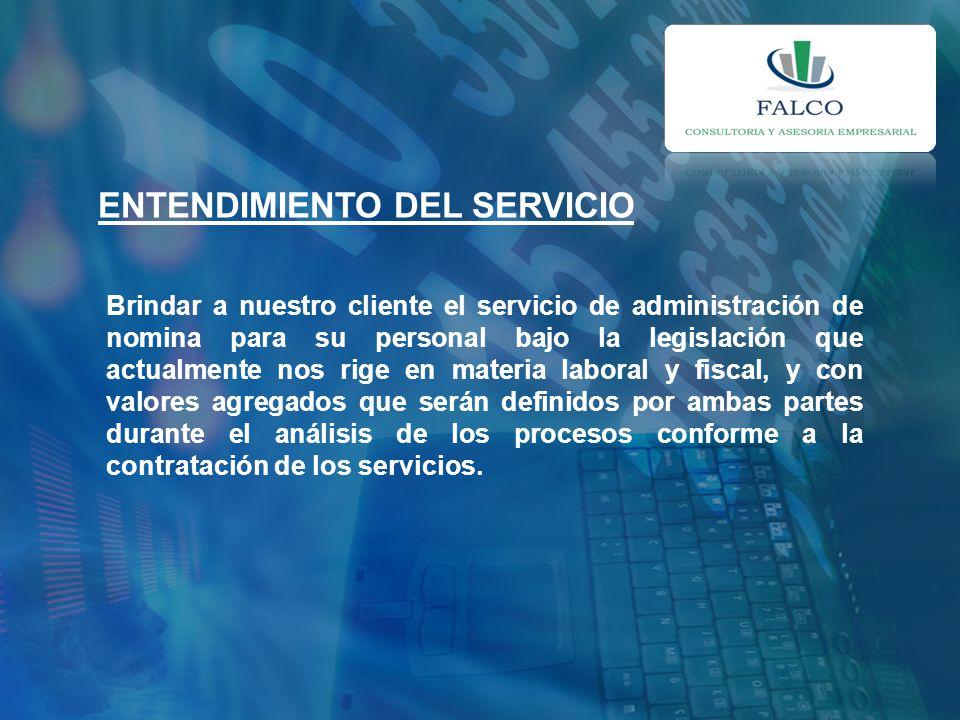 ENTENDIMIENTO DEL SERVICIO Brindar a nuestro cliente el servicio de administración de nomina para su personal bajo la legislación que actualmente nos